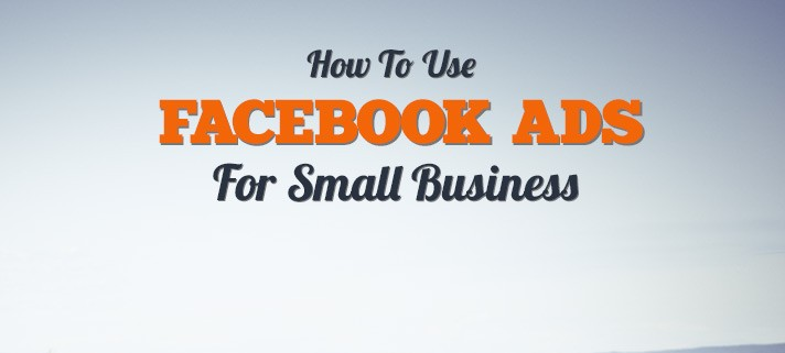 How To Use Facebook Ads For Small Business