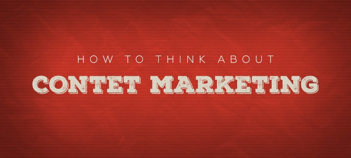 How To Think About Content Marketing
